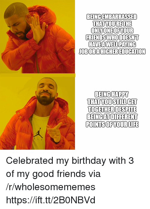 Celebrated: BEINGIEMBARRASSED  THAT YOURETHE  ONLYONEOFYOUR  FRIENDS WHO DOESNT  HAVEA WELLPAYI  OBORA HIGHEREDUCATION  BEINGHAPPY  THAT YOUSTILLGET  TOGETHERDESPITE  BEINGAT DIFFERENT  POINTS OFYOUR LIFE Celebrated my birthday with 3 of my good friends via /r/wholesomememes https://ift.tt/2B0NBVd