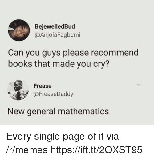 Mathematics: BejewelledBud  @AnjolaFagbemi  Can you guys please recommend  books that made you cry?  Frease  @FreaseDaddy  New general mathematics Every single page of it via /r/memes https://ift.tt/2OXST95