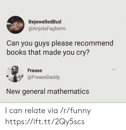 Mathematics: BejewelledBud  @AnjolaFagbemi  Can you guys please recommend  books that made you cry?  Frease  @FreaseDaddy  New general mathematics I can relate via /r/funny https://ift.tt/2Qy5scs