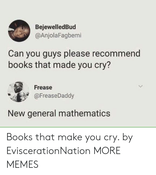 Mathematics: BejewelledBud  @AnjolaFagbemi  Can you guys please recommend  books that made you cry?  Frease  @FreaseDaddy  New general mathematics Books that make you cry. by EviscerationNation MORE MEMES