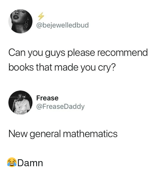 Mathematics: @bejewelledbud  Can you guys please recommend  books that made you cry?  Frease  @FreaseDaddy  New general mathematics 😂Damn