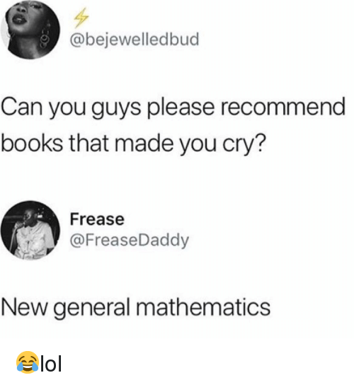 Mathematics: @bejewelledbud  Can you guys please recommend  books that made you cry?  Frease  @FreaseDaddy  New general mathematics 😂lol