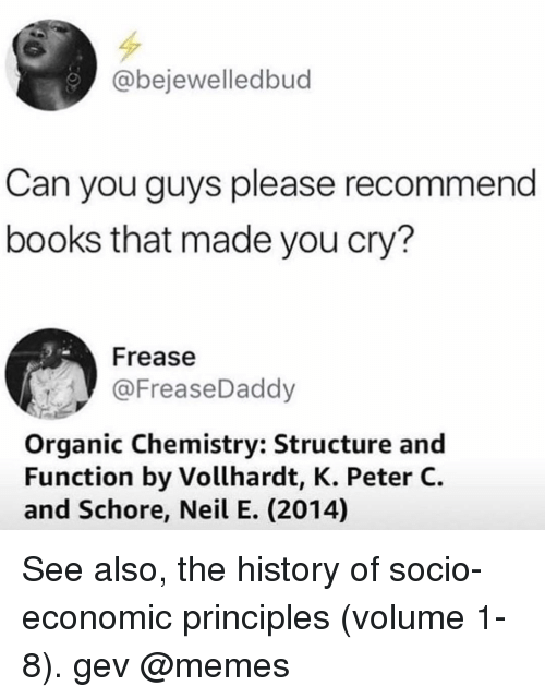 Books, Memes, and History: @bejewelledbud  Can you guys please recommend  books that made you cry?  Frease  @FreaseDaddy  Organic Chemistry: Structure and  Function by Vollhardt, K. Peter C.  and Schore, Neil E. (2014) See also, the history of socio-economic principles (volume 1-8). gev @memes