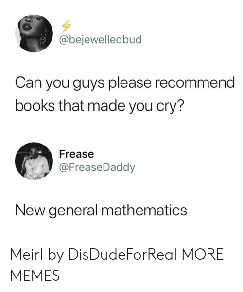Mathematics: @bejewelledbud  Can you guys please recommend  books that made you cry?  Frease  @FreaseDaddy  New general mathematics Meirl by DisDudeForReal MORE MEMES