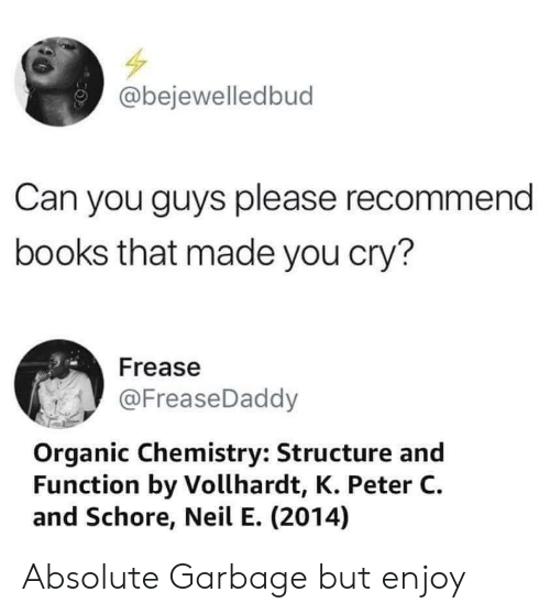 Books, Chemistry, and Garbage: @bejewelledbud  Can you guys please recommend  books that made you cry?  Frease  @FreaseDaddy  Organic Chemistry: Structure and  Function by Vollhardt, K. Peter C  and Schore, Neil E. (2014) Absolute Garbage but enjoy