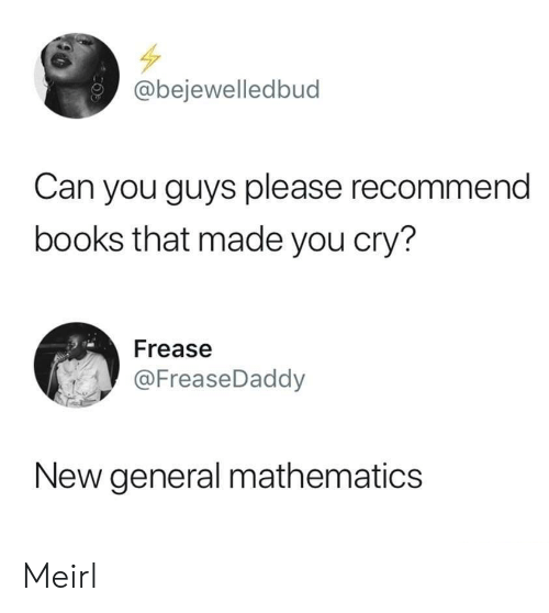 Mathematics: @bejewelledbud  Can you guys please recommend  books that made you cry?  Frease  @FreaseDaddy  New general mathematics Meirl