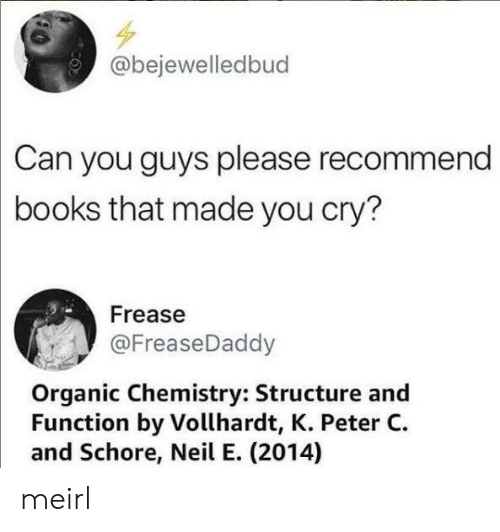 organic: @bejewelledbud  Can you guys please recommend  books that made you cry?  Frease  @FreaseDaddy  Organic Chemistry: Structure and  Function by Vollhardt, K. Peter C  and Schore, Neil E. (2014) meirl