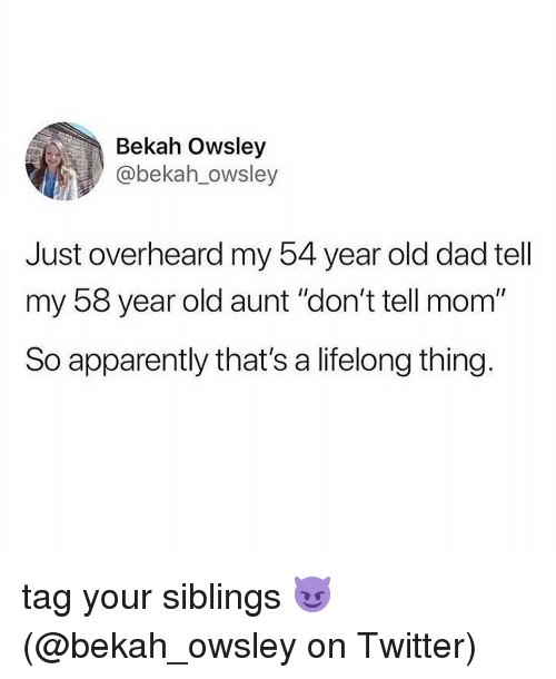 """Apparently, Dad, and Memes: Bekah Owsley  @bekah_owsley  Just overheard my 54 year old dad tell  my 58 year old aunt """"don't tell mom""""  So apparently that's a lifelong thing. tag your siblings 😈 (@bekah_owsley on Twitter)"""