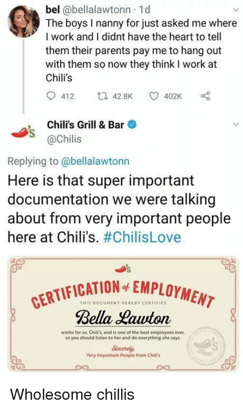 chilis: bel @bellalawtonn 1d  The boys I nanny for just asked me where  I work and I didnt have the heart to tell  them their parents pay me to hang out  with them so now they think I work at  Chili's  412 42.8K 402K  , Chili's Grill & Bar  @Chilis  Replying to@bellalawtonn  Here is that super important  documentation we were talking  about from very important people  here at Chili's. #ChilisLove  CATION EMPLOYMENT  THIS DOCUMENT HEREBY CERTIFIES  Rella auton  works for us, Chili's, and is one of the best employees ever  so you should listen to her and do everything she says  Sincerely  Very Important Peopie from Chili's Wholesome chillis