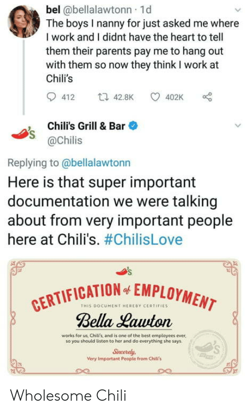 chilis: bel @bellalawtonn 1d  The boys I nanny for just asked me where  I work and I didnt have the heart to tell  them their parents pay me to hang out  with them so now they think I work at  Chili's  412 t42.8K 402K  Chili's Grill & Bar  @Chilis  Replying to @bellalawtonn  Here is that super important  documentation we were talking  about from very important people  here at Chili's. #ChilisLove  CATION EMPLOYMENT  THIS DOCUMENT HERERY CERTIFIES  Bella Hawton  works for us, Chili's, and is one of the best employees ever,  so you should listen to her and do everything she says  Sncerely  Very Important People from Chili's Wholesome Chili