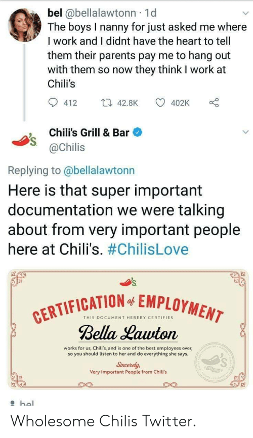 Chilis, Parents, and Twitter: bel @bellalawtonn 1d  The boys I nanny for just asked me where  I work and I didnt have the heart to tell  them their parents pay me to hang out  with them so now they think I work at  Chili's  412 4.8K  402K o  Chili's Grill & Bar  @Chilis  Replying to @bellalawtonn  Here is that super important  documentation we were talking  about from very important people  here at Chili's. #ChilisLove  FICATION EMPLOYMEN  THIS DOCUMENT HEREBY CERTIFIES  Bella Lauuton  works for us, Chili's, and is one of the best employees ever,  so you should listen to her and do everything she says  Sincerely,  Very Important People from Chili's Wholesome Chilis Twitter.