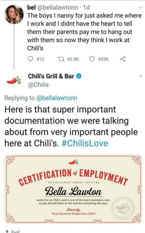 Chilis, Parents, and Work: bel @bellalawtonn 1d  The boys I nanny for just asked me where  I work and I didnt have the heart to tell  them their parents pay me to hang out  with them so now they think I work at  Chili's  412  42.8K 4  402K  , Chili's Grill & Bar  @Chilis  Replying to @bellalawtonn  Here is that super important  documentation we were talking  about from very important people  here at Chili's. #ChilisLove  FICATION EMPLOYMEM  THIS DOCUMENT HEREBY CERTIFIES  Bella Hauton  works for us, Chili's, and is one of the best employees ever  so you should listen to her and do everything she says  Sincerely  Very Important People from Chili's  rs