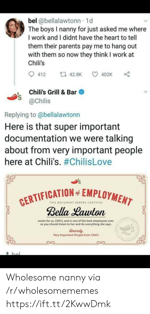 documentation: bel @bellalawtonn 1d  The boys I nanny for just asked me where  I work and I didnt have the heart to tell  them their parents pay me to hang out  with them so now they think I work at  Chili's  t 42.8K  412  402K  Chili's Grill & Bar  @Chilis  Replying to @bellalawtonn  Here is that super important  documentation we were talking  about from very important people  here at Chili's. #ChilisLove  CERTIFICATION EMPLOYMENT  Bella Lawton  of  THIS DOCUMENT HEREBY CERTIFIES  works for us, Chiti's, and is one of the best employees ever  so you should listen to her and do everything she says.  Sincerely  Very Important People from Chili's  bol Wholesome nanny via /r/wholesomememes https://ift.tt/2KwwDmk