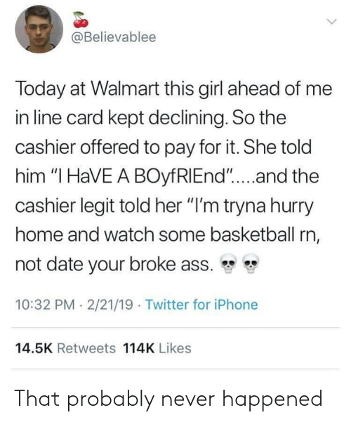 """i have a boyfriend: @Believablee  Today at Walmart this girl ahead of me  in line card kept declining. So the  cashier offered to pay for it. She told  him """"I HaVE A BOyfRIEnd""""...and the  cashier legit told her """"I'm tryna hurry  home and watch some basketball rn,  not date your broke ass. """"  10:32 PM 2/21/19 Twitter for iPhone  14.5K Retweets 114K Likes That probably never happened"""