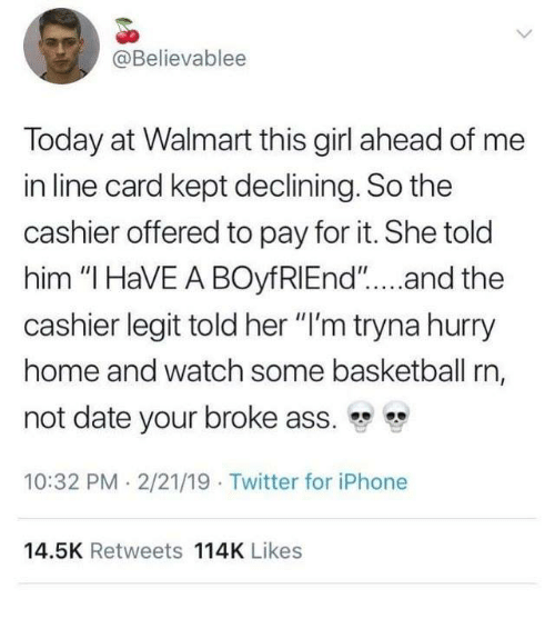 """i have a boyfriend: @Believablee  Today at Walmart this girl ahead of me  in line card kept declining. So the  cashier offered to pay for it. She told  him """"I HaVE A BOyfRIEnd""""....and the  cashier legit told her """"I'm tryna hurry  home and watch some basketball rn,  not date your broke ass.  10:32 PM 2/21/19 Twitter for iPhone  14.5K Retweets 114K Likes"""