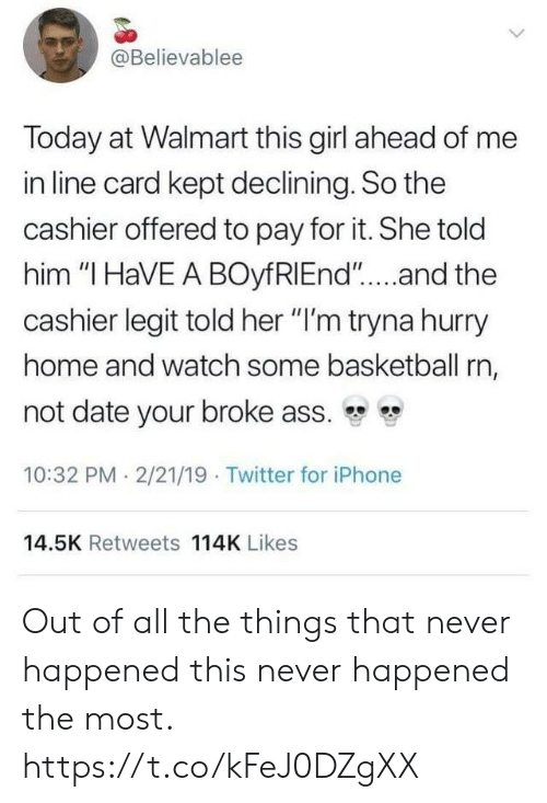 """i have a boyfriend: @Believablee  Today at Walmart this girl ahead of me  in line card kept declining. So the  cashier offered to pay for it. She told  him """"I HaVE A BOyfRIEnd""""....and the  cashier legit told her """"I'm tryna hurry  home and watch some basketball rn,  not date your broke ass.  10:32 PM 2/21/19 Twitter for iPhone  14.5K Retweets 114K Likes Out of all the things that never happened this never happened the most. https://t.co/kFeJ0DZgXX"""