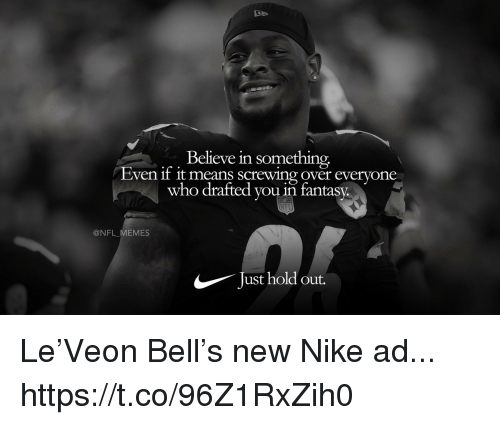 Football, Memes, and Nfl: Believe in something,  Even f it means screwing over everyone  who drafted you in fantasy.  @NFL_MEMES  Just hold out. Le'Veon Bell's new Nike ad... https://t.co/96Z1RxZih0