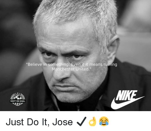 """Just Do It, Memes, and Manchester United: """"Believe in something. Even if it means ruining  Manchester United.""""  SHOT ON GOAL Just Do It, Jose ✔👌😂"""