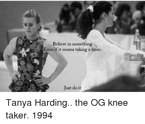 Taker: Believe in something  Even if it means taking a knee.  Just do it Tanya Harding.. the OG knee taker. 1994