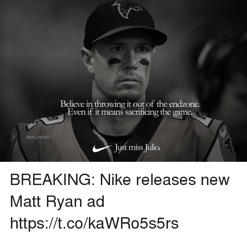 Football, Memes, and Nfl: Believe in throwing it out of the endzone.  Even it it means sacriicing the game  @NFL MEMES  Just miss Julio. BREAKING: Nike releases new Matt Ryan ad https://t.co/kaWRo5s5rs