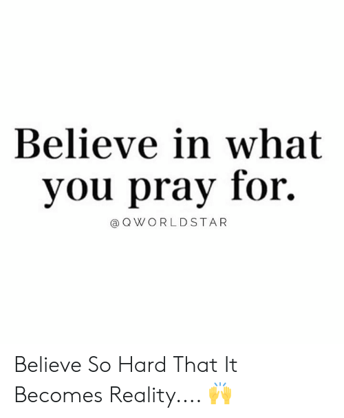 Pray For: Believe in what  you pray for.  @ Q WORLDSTAR Believe So Hard That It Becomes Reality.... 🙌