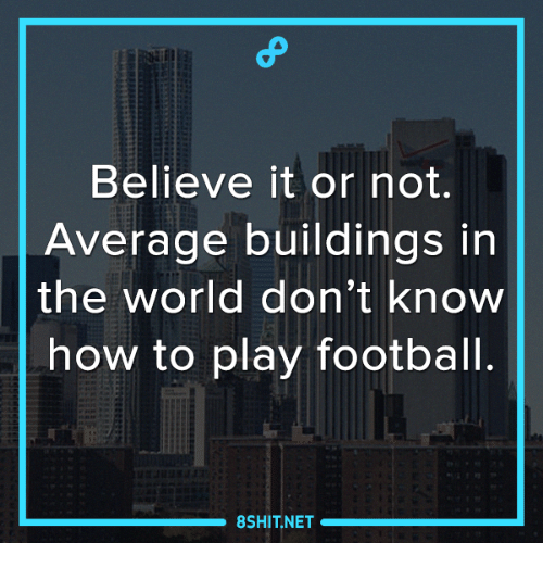 Averagers: Believe it or not.  Average buildings in  the world don't know  how to play football.  8SHIT NET