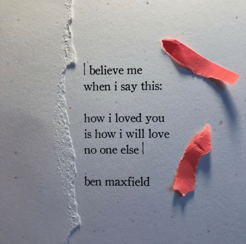 How, One, and Believe: believe me  when i say this:  how i loved you  is how i will 1love  no one else  ben maxfield