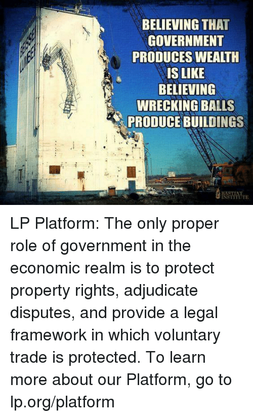 wrecking ball: BELIEVING THAT  GOVERNMENT  PRODUCES WEALTH  IS LIKE  BELIEVING  WRECKING BALLS  PRODUCE BUILDINGS  BASTIAT LP Platform: The only proper role of government in the economic realm is to protect property rights, adjudicate disputes, and provide a legal framework in which voluntary trade is protected.  To learn more about our Platform, go to lp.org/platform
