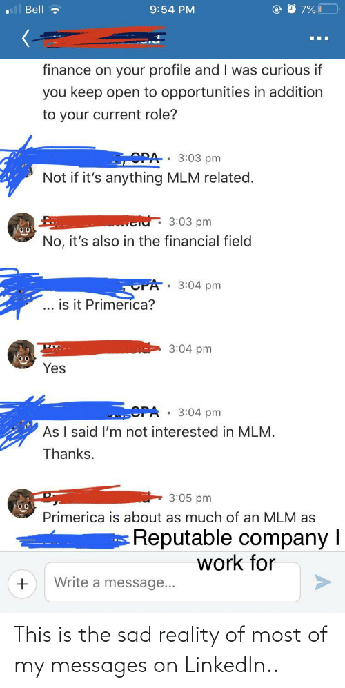 Opa: Bell ?  9:54 PM  finance on your profile and I was curious if  you keep open to opportunities in addition  to your current role?  SOPA 3:03 pm  Not if it's anything MLM related.  cid: 3:03 pm  No, it's also in the financial field  PA: 3:04 pm  is it Primerica?  3:04 pm  oo  Yes  OPA  As I said l'm not interested in MLM.  3:04 pm  Thanks.  3:05 pm  oo  Primerica is about as much of an MLM as  Reputable company I  work for  Write a message... This is the sad reality of most of my messages on LinkedIn..