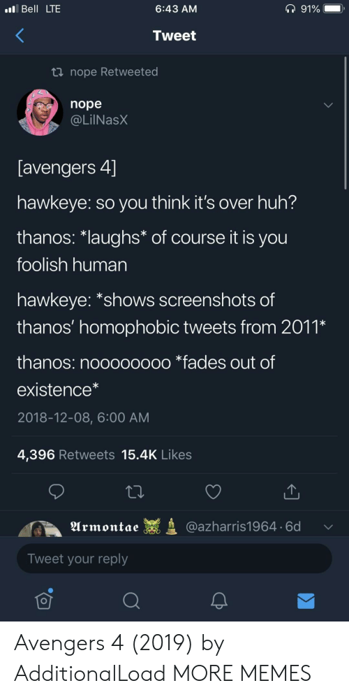 """foolish: Bell LTE  6:43 AM  Tweet  nope Retweeted  nope  @LilNasX  avengers 4」  hawkeye: so you think it's over huh?  thanos·laughs* of course it is you  foolish human  hawkeye: """"shows screenshots of  thanos' homophobIC tweets from 201,  thanos: noooooooo *fades out of  existence*  2018-12-08, 6:00 AM  4,396 Retweets 15.4K Likes  Urmontae  @azharris1964. 6d  Tweet your reply  可 Avengers 4 (2019) by AdditionalLoad MORE MEMES"""