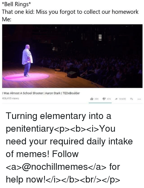 Memes, School, and Elementary: *Bell Rings  That one kid: Miss you forgot to collect our homework  Me:  I Was Almost A School Shooter I Aaron Stark I TEDxBoulder  406,415 views Turning elementary into a penitentiary<p><b><i>You need your required daily intake of memes! Follow <a>@nochillmemes</a> for help now!</i></b><br/></p>
