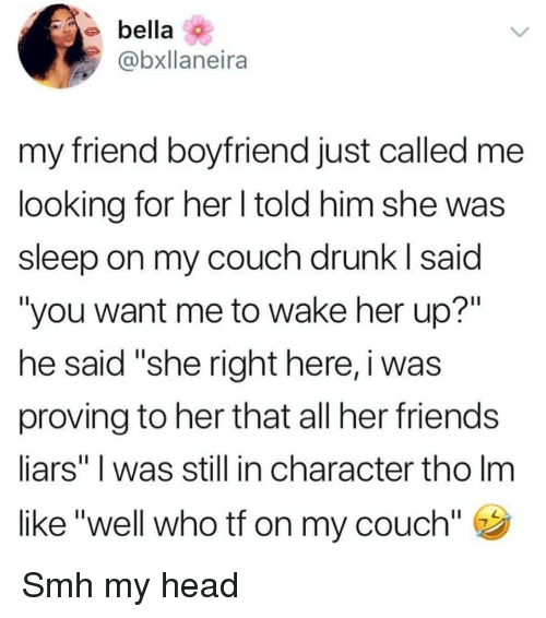 "in character: bella  @bxllaneira  my friend boyfriend just called me  looking for her l told him she was  sleep on my couch drunk I said  ""you want me to wake her up?""  he said ""she right here, i was  proving to her that all her friends  liars"" I was still in character tho Im  like ""well who tf on my couch"" Smh my head"