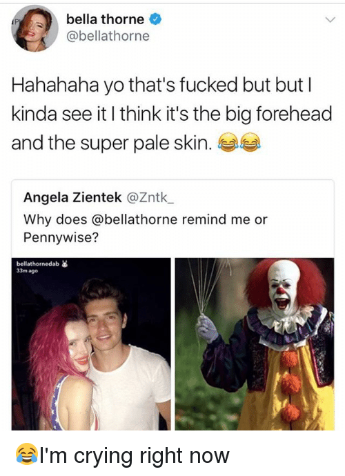 Superate: bella thorne  @bellathorne  Hahahaha yo that's fucked but but l  kinda see it I think it's the big forehead  and the super pale skin.  Angela Zientek @Zntk  Why does @bellathorne remind me or  Pennywise?  bellathornedab as  33m ago 😂I'm crying right now