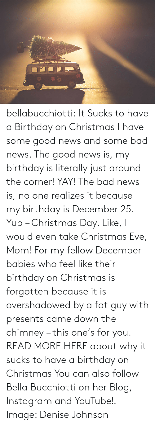 Bad News: bellabucchiotti: It Sucks to have a Birthday on Christmas  I have some good news and some bad news. The good news is, my birthday  is literally just around the corner! YAY! The bad news is, no one  realizes it because my birthday is December 25. Yup – Christmas Day.  Like, I would even take Christmas Eve, Mom! For my fellow December  babies who feel like their birthday on Christmas is forgotten because it  is overshadowed by a fat guy with presents came down the chimney – this  one's for you.   READ MORE HERE about why it sucks to have a birthday on Christmas You can also follow Bella Bucchiotti on her Blog, Instagram and YouTube!! Image:   Denise Johnson
