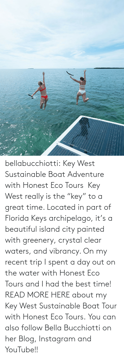 "island: :: bellabucchiotti:  Key West Sustainable Boat Adventure with Honest Eco Tours   Key West really is the ""key"" to a great time. Located in part of Florida Keys  archipelago, it's a beautiful island city painted with greenery,  crystal clear waters, and vibrancy. On my recent trip I spent a day out  on the water with Honest Eco Tours and I had the best time!  READ MORE HERE about my Key West Sustainable Boat Tour with Honest Eco Tours. You can also follow Bella Bucchiotti on her Blog, Instagram and YouTube!!"