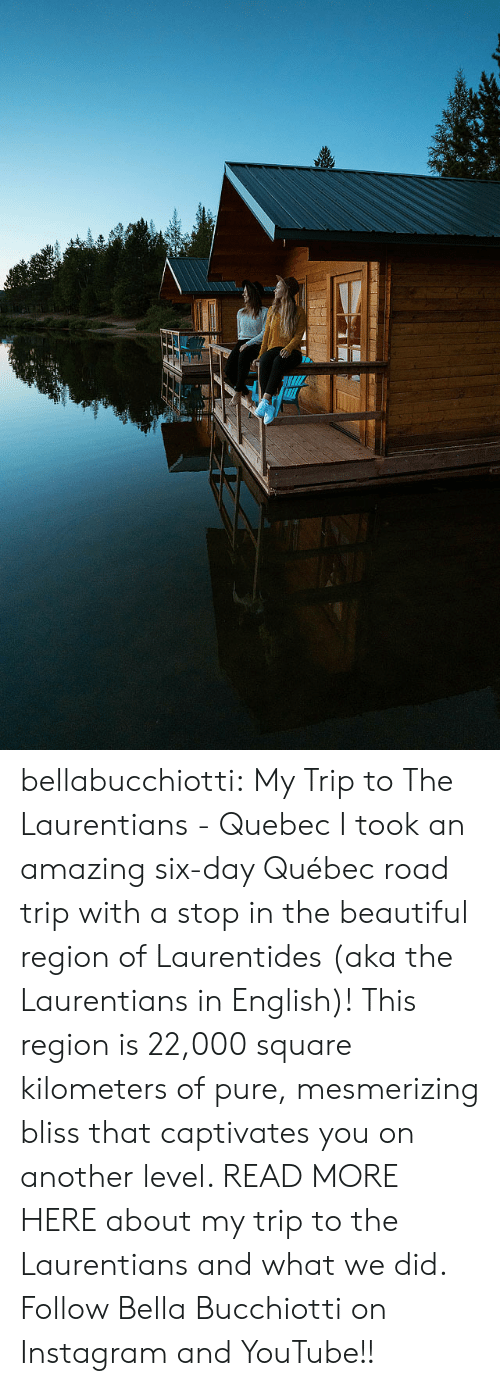 Square: bellabucchiotti: My Trip to The Laurentians - Quebec I took an amazing six-day Québec road trip with a stop in the beautiful  region of Laurentides (aka the Laurentians in English)! This region is  22,000 square kilometers of pure, mesmerizing bliss that captivates you  on another level. READ MORE HERE about my trip to the Laurentians and what we did.  Follow Bella Bucchiotti on Instagram and YouTube!!