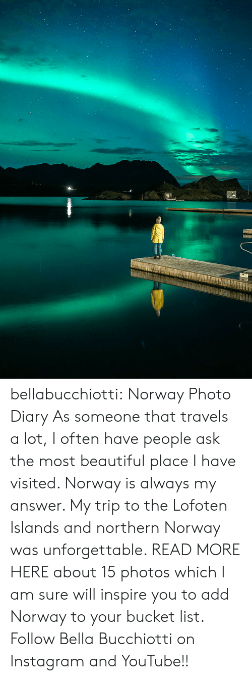 Beautiful, Bucket List, and Instagram: bellabucchiotti: Norway Photo Diary   As someone that travels a lot, I often have people ask the most  beautiful place I have visited. Norway is always my answer. My trip to  the Lofoten Islands and northern Norway was unforgettable. READ MORE HERE about 15 photos which I am sure will inspire you to add Norway to your  bucket list.  Follow Bella Bucchiotti on Instagram and YouTube!!