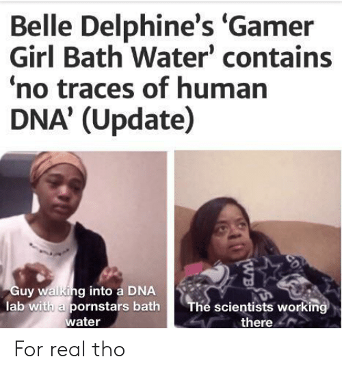 belle: Belle Delphine's 'Gamer  Girl Bath Water' contains  no traces of human  DNA' (Update)  Guy walking into a DNA  lab with a pornstars bath  water  The scientists working  there  CD  WB For real tho