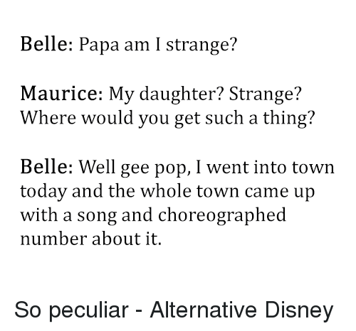 Disney, Memes, and Pop: Belle: Papa am I strange?  Maurice: My daughter? Strange?  Where would you get such a thing?  Belle: Well gee pop, I went into town  today and the whole town came up  with a song and choreographed  number about it. So peculiar - Alternative Disney