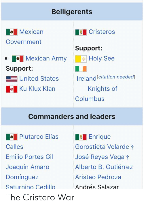 Army, History, and Ireland: Belligerents  Mexican  Government  Cristeros  Support:  Holy See  Mexican Army  Support:  United States  e Ku Klux Klarn  Ireland citation needea]  Knights of  Columbus  Commanders and leaders  Plutarco Elías  Enrique  Calles  Emilio Portes Gil  Joaquín Amaro  Domínguez  Saturnino Cedillo  Gorostieta Velarde t  José Reyes Vega  Alberto B. Gutiérrez  Aristeo Pedroza  Andrés Salazar The Cristero War