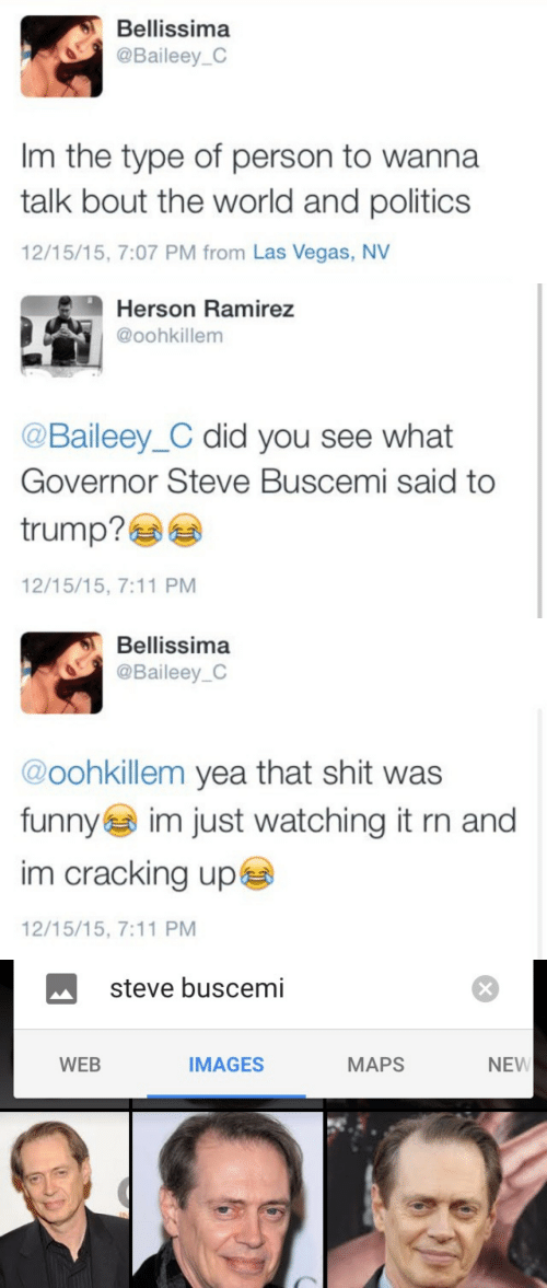 Bellissima: Bellissima  @Baileey_C  Im the type of person to wanna  talk bout the world and politics  12/15/15, 7:07 PM from Las Vegas, NV   Herson Ramirez  @oohkillem  @Baileey_C did you see what  Governor Steve Buscemi said to  trump?ea  12/15/15, 7:11 PM   Bellissima  @Baileey_C  @oohkillem yea that shit was  funnye im just watching it rn and  im cracking upe  12/15/15, 7:11 PM   steve buscemi  WEB  IMAGES  MAPS  NEW