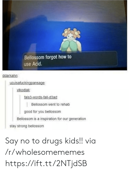 Drugs, Fall, and Good for You: Bellossom forgot how to  use Acid.  ddarkahn  uzuisafuckingpansage  vikodlak  fals3-words-fall-d3ad  Bellossom went to rehab  good for you bellossom  Bellossom is a inspiration for our generation  stay strong bellossom Say no to drugs kids!! via /r/wholesomememes https://ift.tt/2NTjdSB