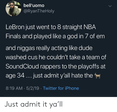 Dude, Finals, and God: bell'uomo  @RyanTheHoly  LeBron just went to 8 straight NBA  Finals and played like a god in 7 of em  and niggas really acting like dude  washed cus he couldn't take a team of  SoundCloud rappers to the playoffs at  age 34.. .just admit y'all hate the  8:19 AM 5/2/19 Twitter for iPhone Just admit it ya'll