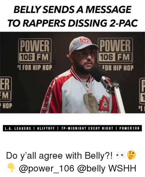 pac: BELLY SENDS A MESSAGE  TO RAPPERS DISSING 2-PAC  POWER  106  POWER  106 FM  FOR HIP HOP  FM  #1 FOR HIP HOP  ER  HOP  #1 I  L.A. LEAKERS I #LIFTOFF I 7P-MIDNIGHT EVERY NIGHT I POWER106 Do y'all agree with Belly?! 👀🤔👇 @power_106 @belly WSHH