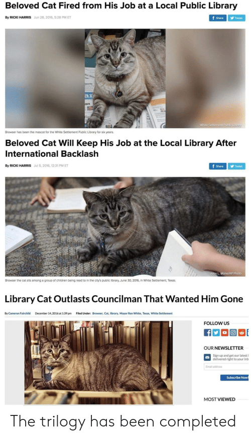 Children, Email, and Library: Beloved Cat Fired from His Job at a Local Public Library  By RICKI HARRIS Jun 28, 2016, 5:28 PM ET  Share Tweet  ar  White Settlement Public Library  Browser has been the mascot for the White Settlement Public Library for six years.  Beloved Cat Will Keep His Job at the Local Library After  International Backlash  By RICKI HARRIS Jul 5, 2016, 12:31 PM ET  ShareTweet  John L. Mone/AP Photo  Browser the cat sits among a group of children being read to in the city's public library, June 30, 2016, in White Settlement, Texas.  Library Cat Outlasts Councilman That Wanted Him Gone  By Cameron Fairchild  December 14,2016 at 1:39 pm  Filed Under:  Browser, Cat, library, Mayor Ron White, Texas, White Settlement  FOLLOW US  OUR NEWSLETTER  Sign up and get our latest l  delivered right to your inb  Email address  Subscribe Now  MOST VIEWED The trilogy has been completed