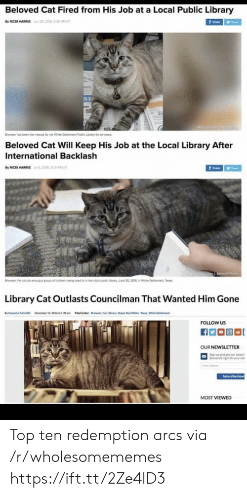 top ten: Beloved Cat Fired from His Job at a Local Public Library  by RICKI HARS n 2, 2052 PE  f  rawer h  ben the  t rt h  Pubic Lary  ye  Beloved Cat Will Keep His Job at the Local Library After  International Backlash  By RICKI HARIS20% 2  fe  Browser the  earn bengt 's  i Se c Tes  Library Cat Outlasts Councilman That Wanted Him Gone  BC ember 14 1.3pm edUnder C  Selent  FOLLOW US  OUR NEWSLETTER  Sign nd t tt  delivered ightr v  Suteribe Now  MOST VIEWED Top ten redemption arcs via /r/wholesomememes https://ift.tt/2Ze4lD3