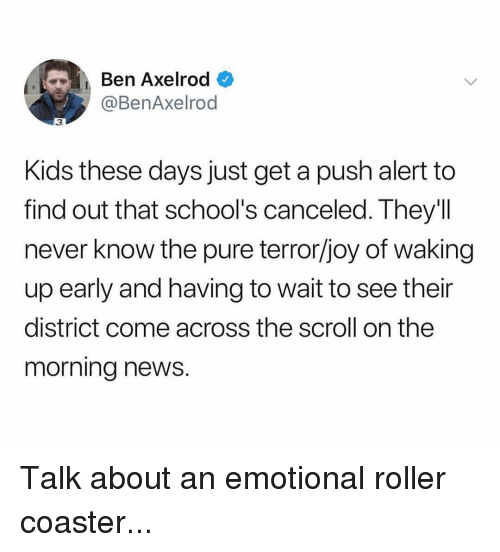 Ironic, News, and Kids: Ben Axelrod  @BenAxelrod  3  Kids these days just get a push alert to  find out that school's canceled. They'll  never know the pure terror/joy of waking  up early and having to wait to see their  district come across the scroll on the  morning news. Talk about an emotional roller coaster...