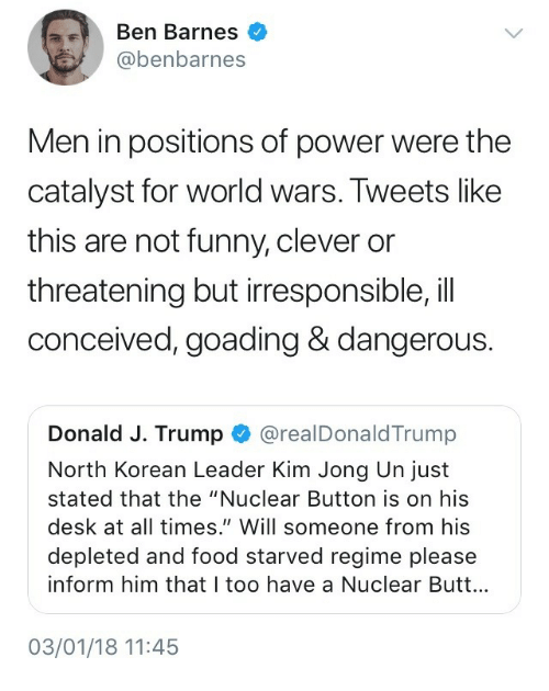 "north korean: Ben Barnes  @benbarnes  Men in positions of power were the  catalyst for world wars. Tweets like  this are not funny, clever or  threatening but irresponsible,il  conceived, goading & dangerous.  Donald J. Trump @realDonaldTrump  North Korean Leader Kim Jong Un just  stated that the ""Nuclear Button is on his  desk at all times."" Will someone from his  depleted and food starved regime please  inform him that I too have a Nuclear Butt...  03/01/18 11:45"