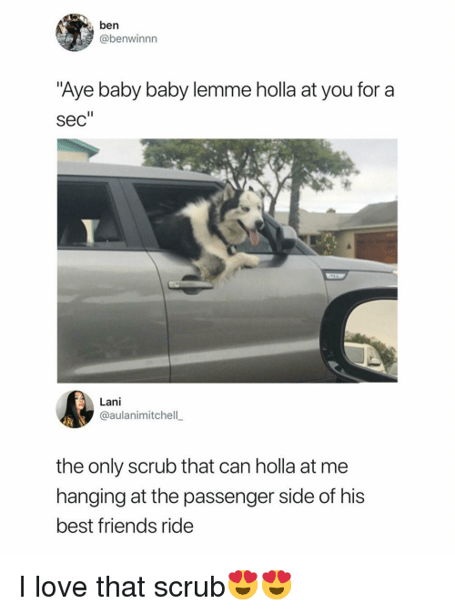 """baby baby: ben  @benwinnn  Aye baby baby lemme holla at you for a  sec""""  Lani  @aulanimitchell  the only scrub that can holla at me  hanging at the passenger side of his  best friends ride I love that scrub😍😍"""