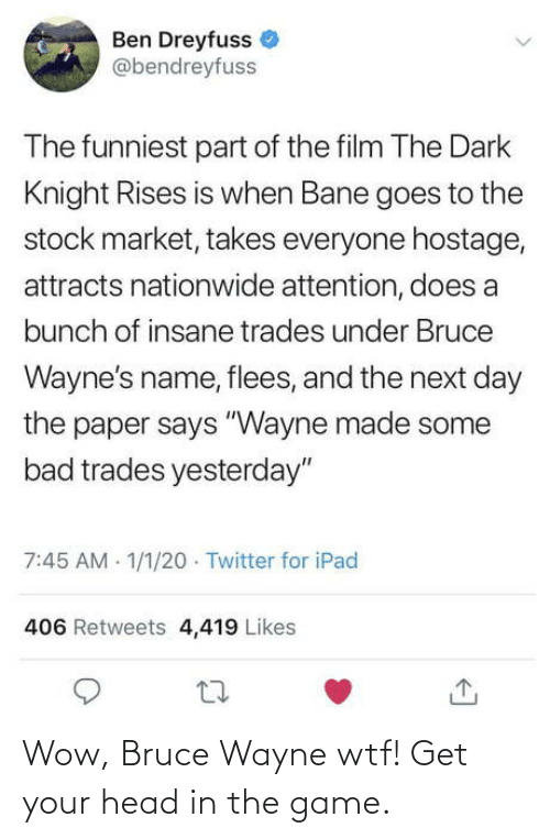 "WTF: Ben Dreyfuss  @bendreyfuss  The funniest part of the film The Dark  Knight Rises is when Bane goes to the  stock market, takes everyone hostage,  attracts nationwide attention, does a  bunch of insane trades under Bruce  Wayne's name, flees, and the next day  the paper says ""Wayne made some  bad trades yesterday""  7:45 AM 1/1/20 · Twitter for iPad  406 Retweets 4,419 Likes Wow, Bruce Wayne wtf! Get your head in the game."